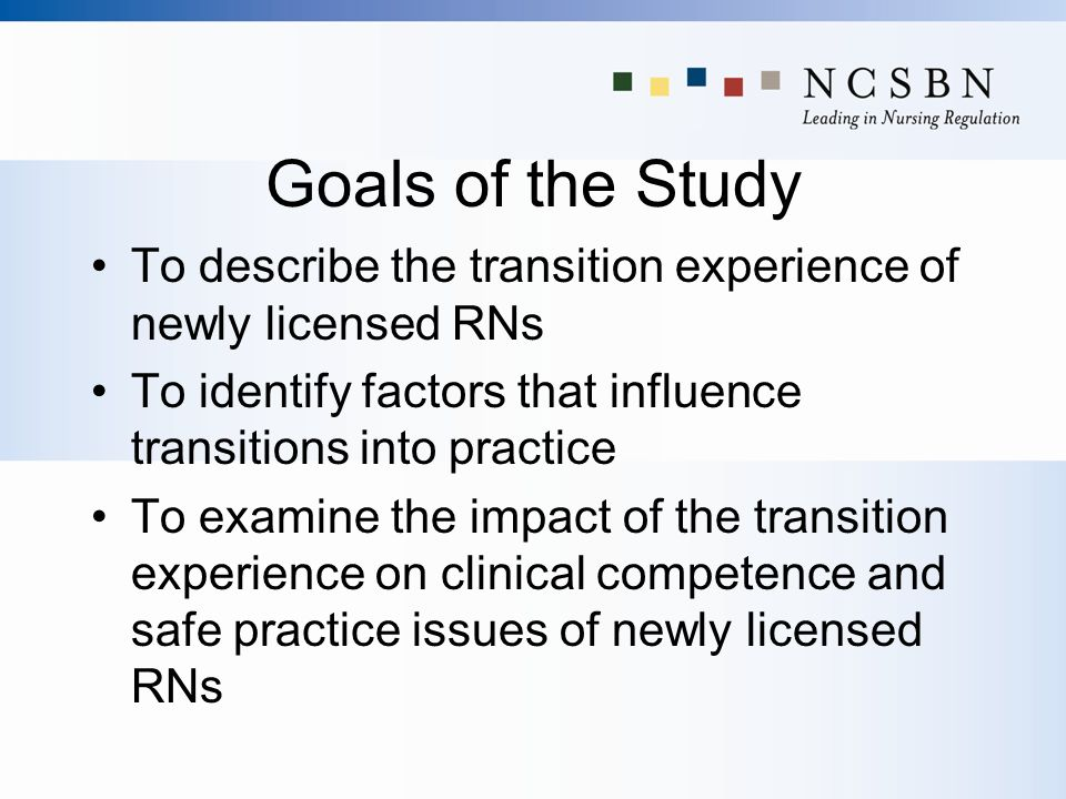 Goals of the Study To describe the transition experience of newly licensed RNs. To identify factors that influence transitions into practice.