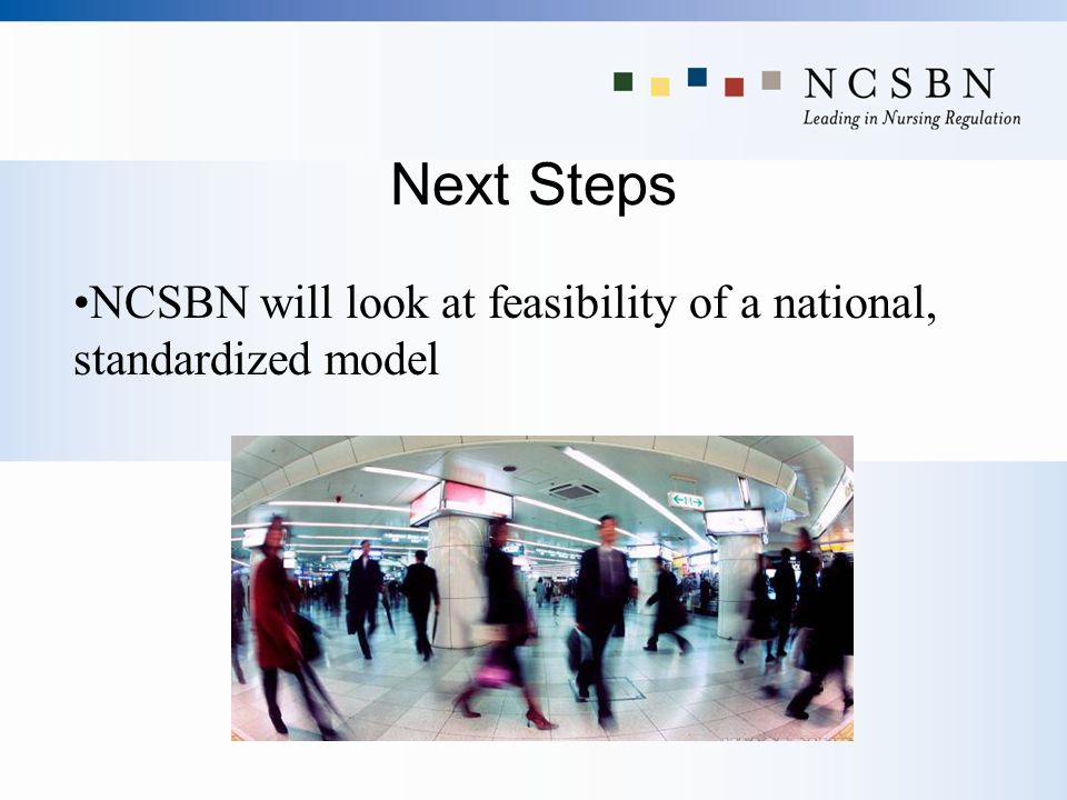 Next Steps NCSBN will look at feasibility of a national, standardized model