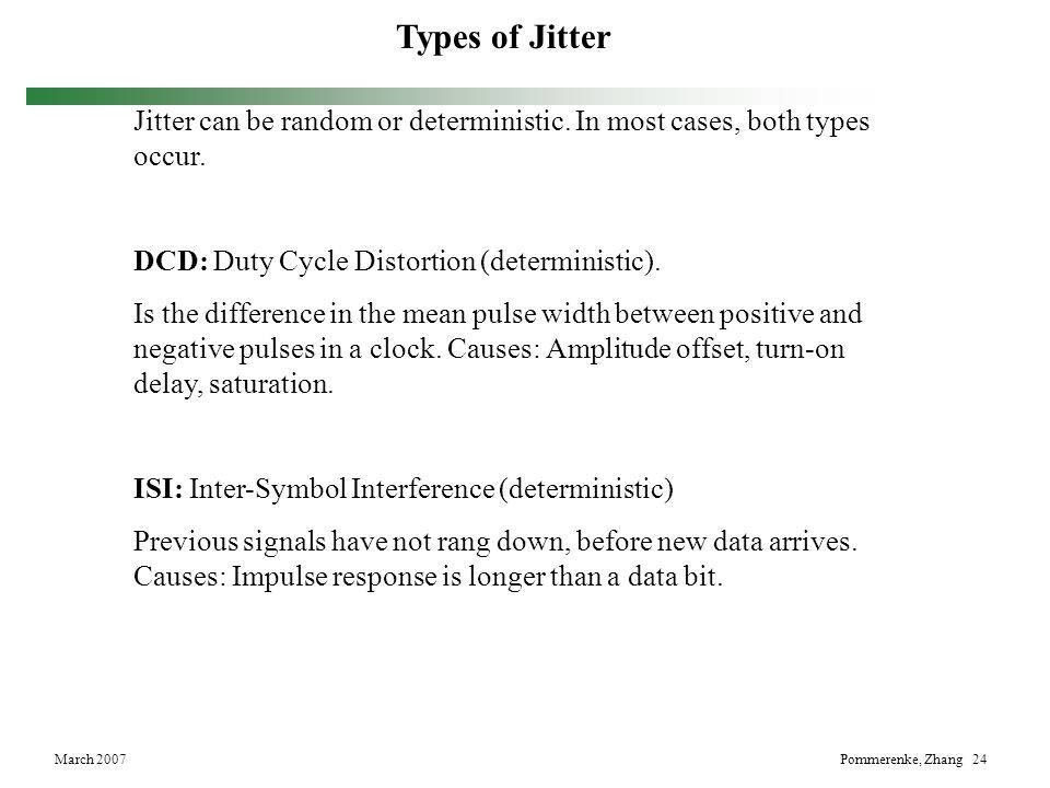 Types of Jitter Jitter can be random or deterministic. In most cases, both types occur. DCD: Duty Cycle Distortion (deterministic).