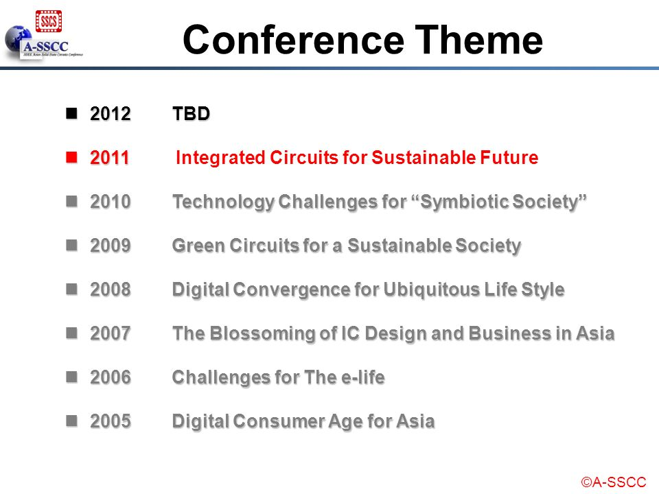 Conference Theme 2012 TBD. 2011 Integrated Circuits for Sustainable Future. 2010 Technology Challenges for Symbiotic Society