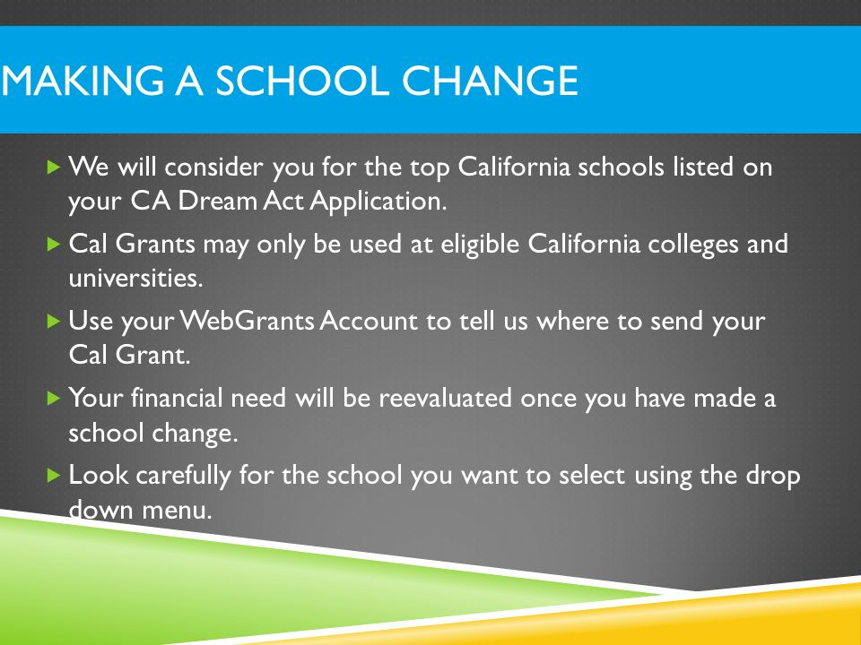 Making a School Change We will consider you for the top California schools listed on your CA Dream Act Application.