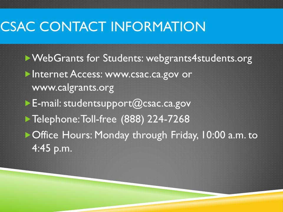 CSAC Contact Information WebGrants for Students: webgrants4students.org. Internet Access: www.csac.ca.gov or www.calgrants.org.