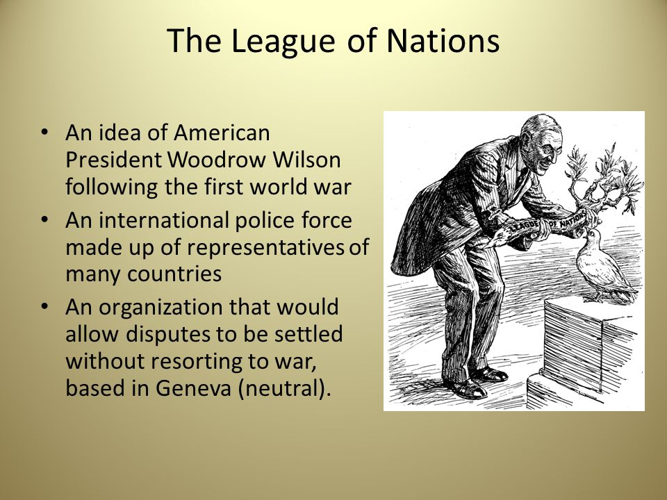 woodrow wilson and the leage of nations President woodrow wilson of the united states won the peace prize for 1919 as the leading architect behind the league of nations it was to ensure world peace after the slaughter of millions of people in the first world war.