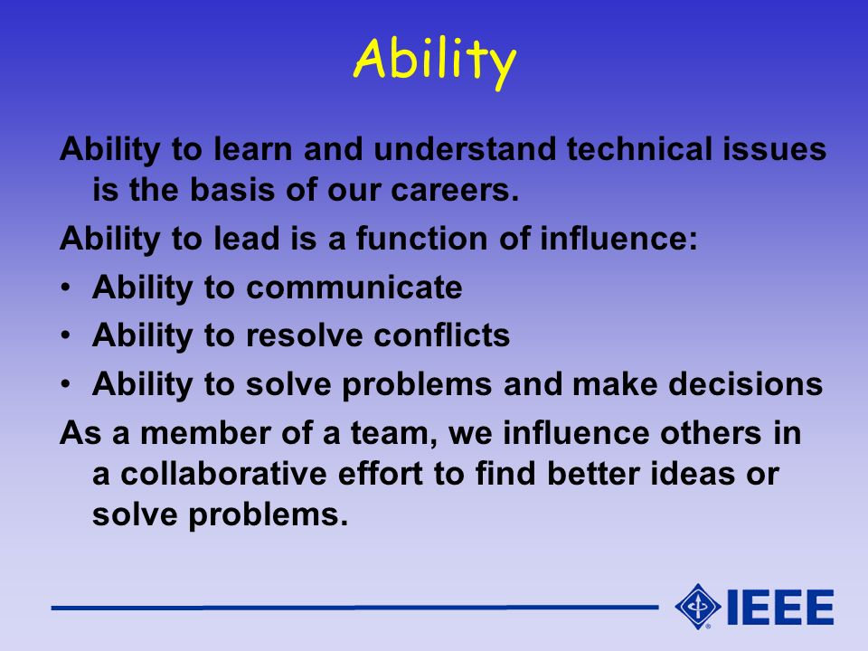 Ability Ability to learn and understand technical issues is the basis of our careers. Ability to lead is a function of influence: