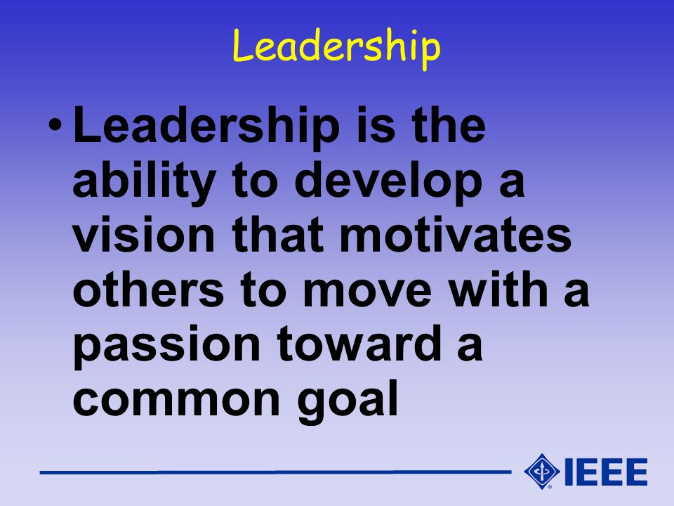 Leadership Leadership is the ability to develop a vision that motivates others to move with a passion toward a common goal.