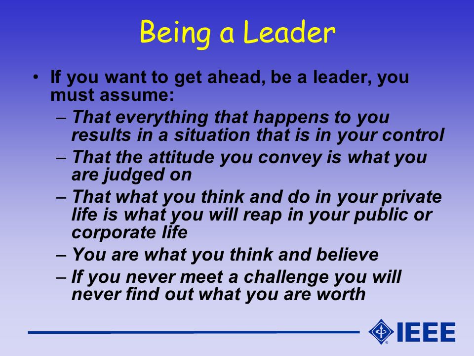 Being a Leader If you want to get ahead, be a leader, you must assume: