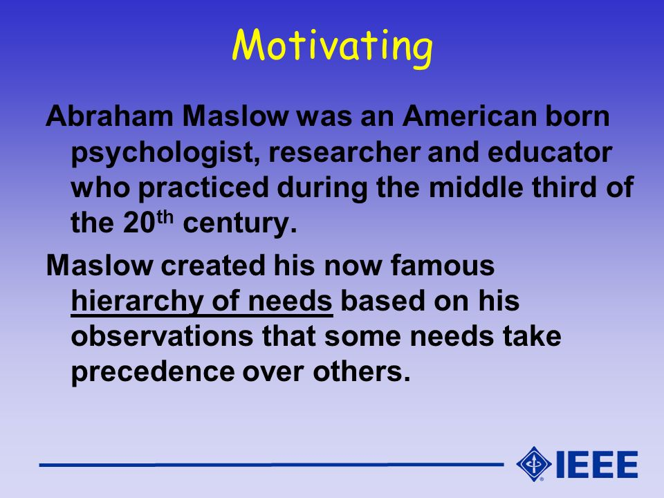 Motivating Abraham Maslow was an American born psychologist, researcher and educator who practiced during the middle third of the 20th century.