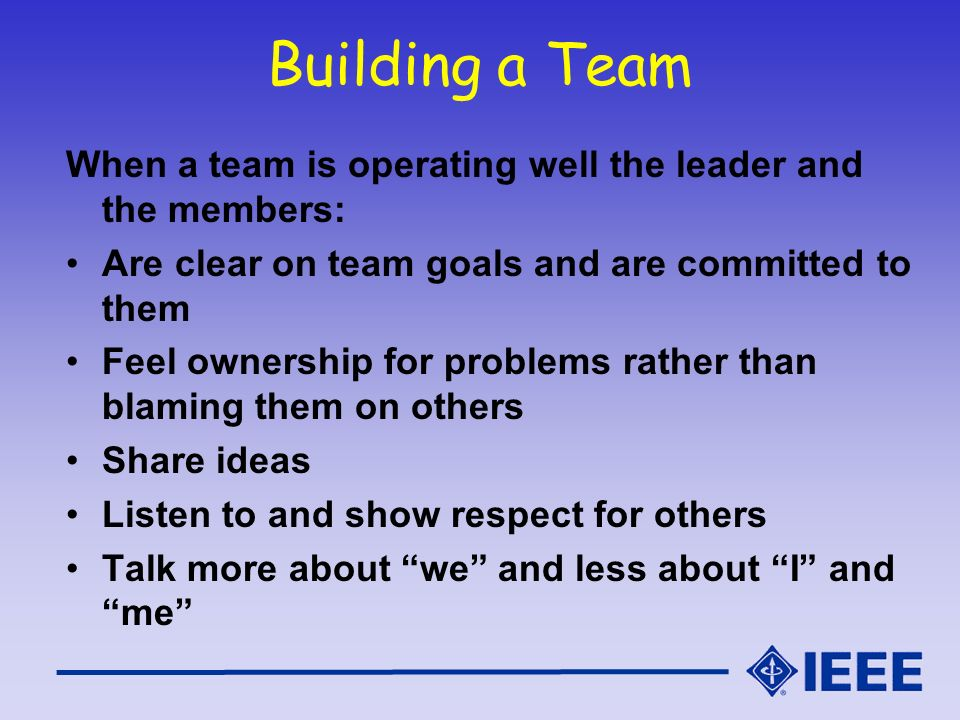 Building a Team When a team is operating well the leader and the members: Are clear on team goals and are committed to them.