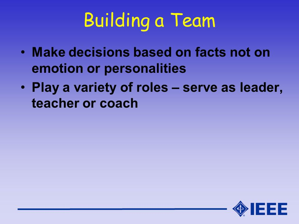Building a Team Make decisions based on facts not on emotion or personalities.