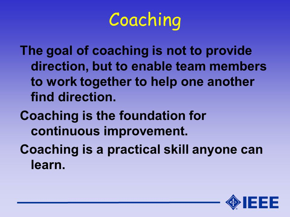 Coaching The goal of coaching is not to provide direction, but to enable team members to work together to help one another find direction.