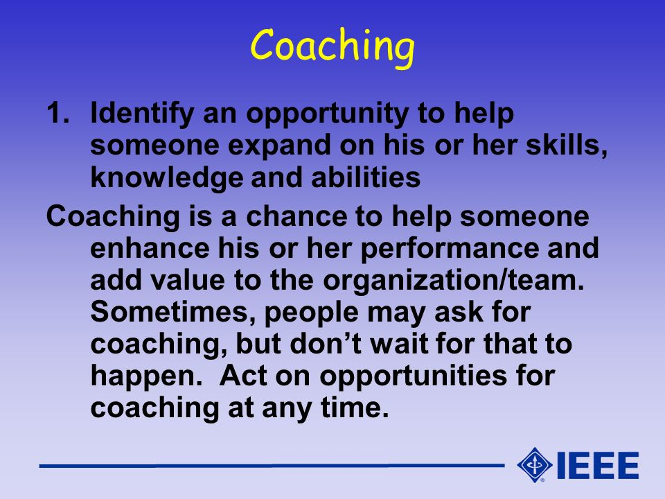 Coaching Identify an opportunity to help someone expand on his or her skills, knowledge and abilities.