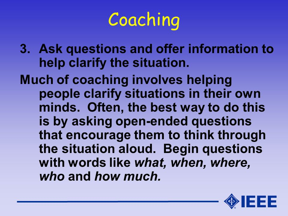 Coaching Ask questions and offer information to help clarify the situation.