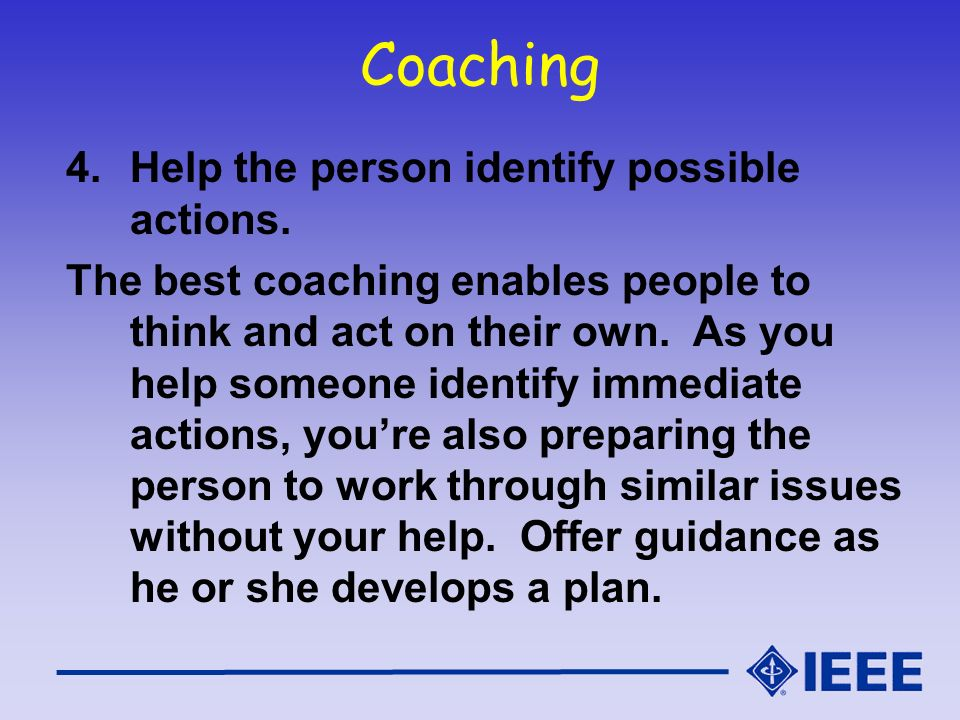 Coaching Help the person identify possible actions.