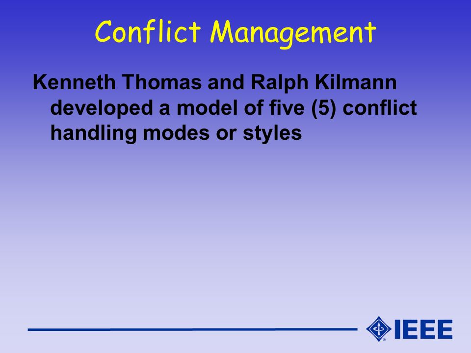 Conflict Management Kenneth Thomas and Ralph Kilmann developed a model of five (5) conflict handling modes or styles.