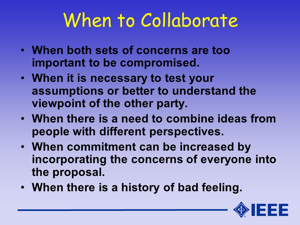 When to Collaborate When both sets of concerns are too important to be compromised.