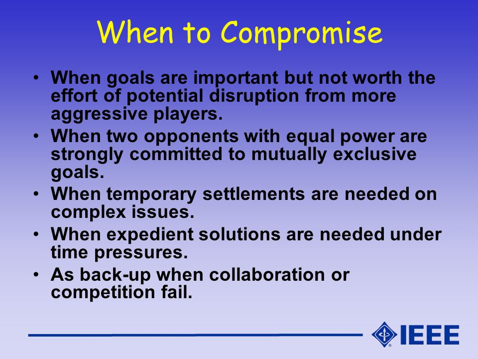When to Compromise When goals are important but not worth the effort of potential disruption from more aggressive players.