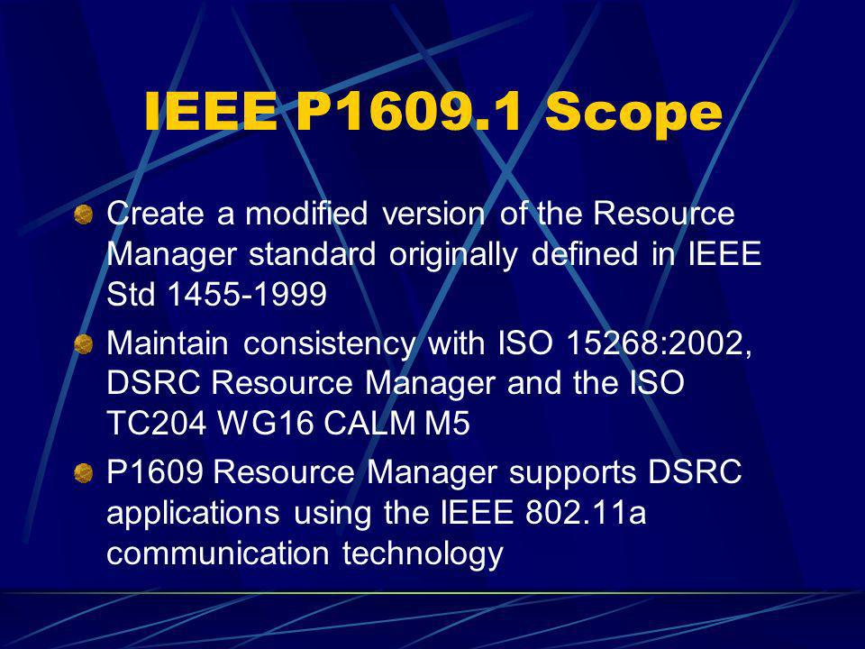 IEEE P1609.1 Scope Create a modified version of the Resource Manager standard originally defined in IEEE Std 1455-1999.
