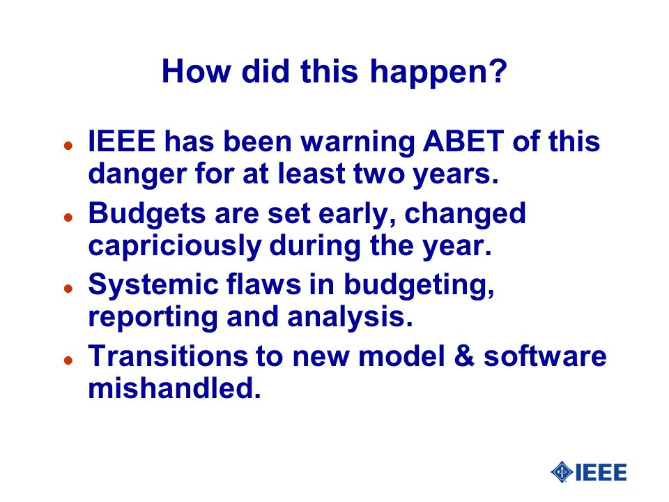 How did this happen IEEE has been warning ABET of this danger for at least two years. Budgets are set early, changed capriciously during the year.