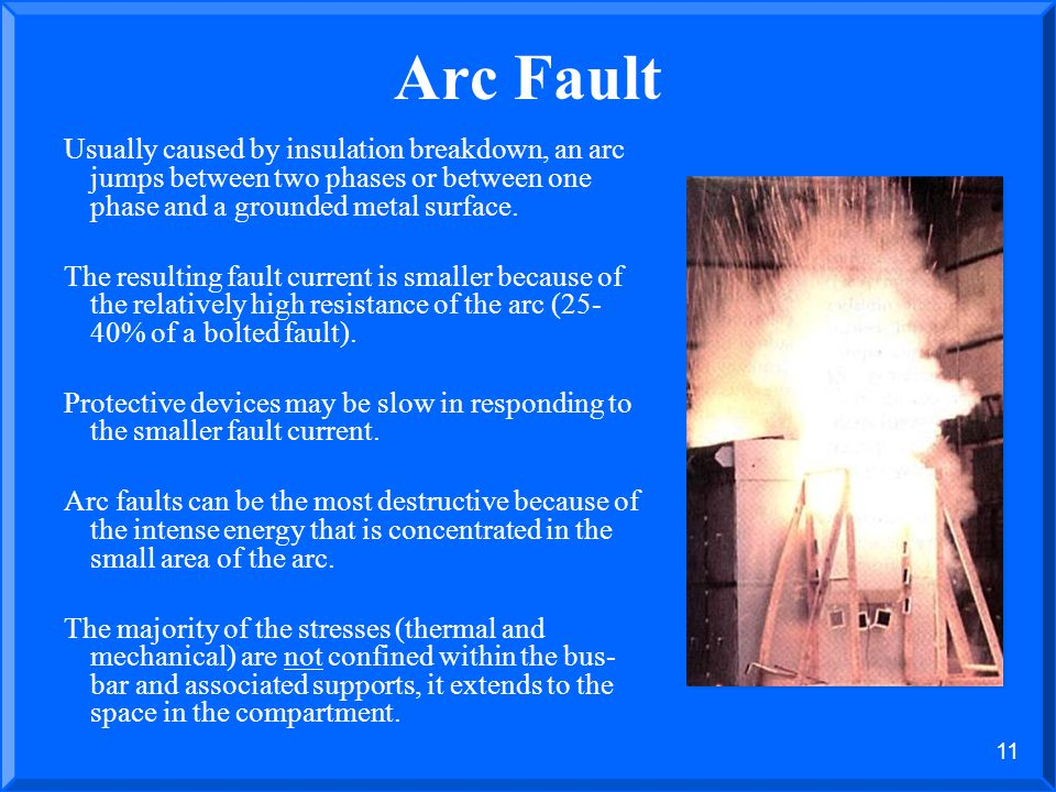 Arc Fault Usually caused by insulation breakdown, an arc jumps between two phases or between one phase and a grounded metal surface.