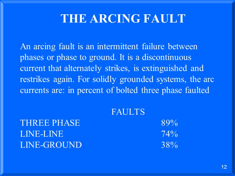 THE ARCING FAULT An arcing fault is an intermittent failure between phases or phase to ground. It is a discontinuous current that alternately strikes, is extinguished and restrikes again. For solidly grounded systems, the arc currents are: in percent of bolted three phase faulted FAULTS THREE PHASE 89% LINE-LINE 74% LINE-GROUND 38%