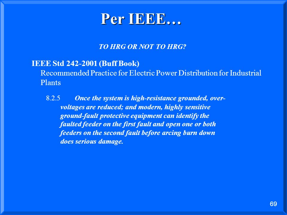 Per IEEE… TO HRG OR NOT TO HRG IEEE Std (Buff Book) Recommended Practice for Electric Power Distribution for Industrial Plants.