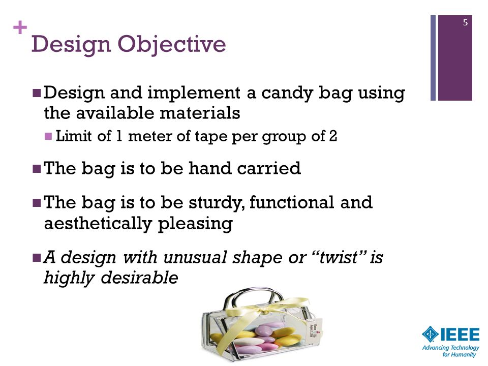 5 Design Objective. Design and implement a candy bag using the available materials. Limit of 1 meter of tape per group of 2.
