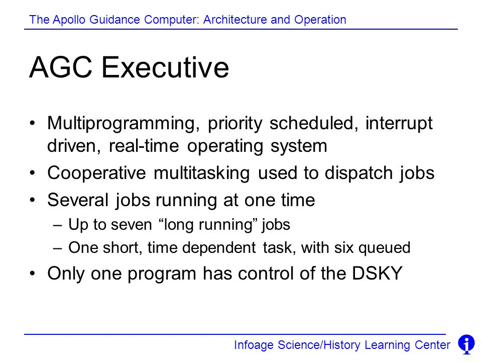 AGC Executive Multiprogramming, priority scheduled, interrupt driven, real-time operating system. Cooperative multitasking used to dispatch jobs.