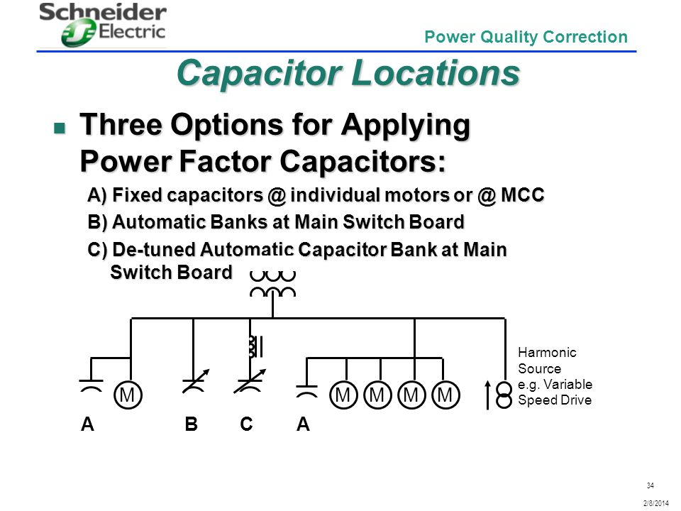 Capacitor Locations Three Options for Applying Power Factor Capacitors: A) Fixed capacitors @ individual motors or @ MCC.