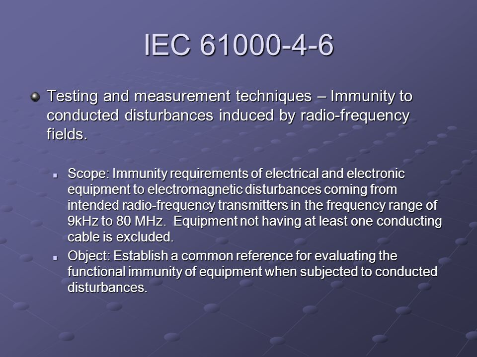 IEC 61000-4-6 Testing and measurement techniques – Immunity to conducted disturbances induced by radio-frequency fields.