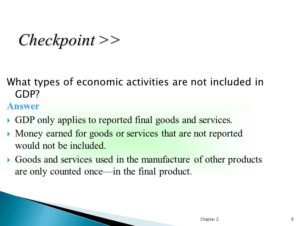 Checkpoint >> What types of economic activities are not included in GDP Answer. GDP only applies to reported final goods and services.