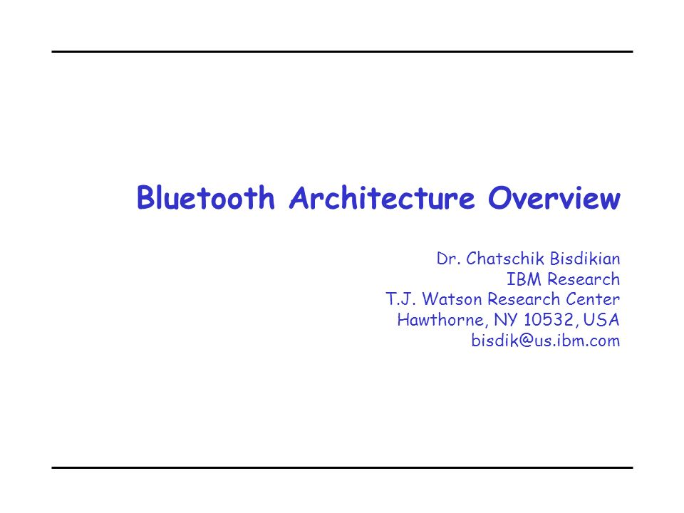 Bluetooth Architecture Overview Dr. Chatschik Bisdikian IBM Research T