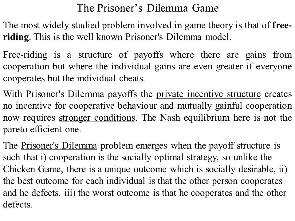 prisoner dilemma problem The prisoner's dilemma is a game-theory problem for two players as typically  described, two accomplices are arrested and separated for.