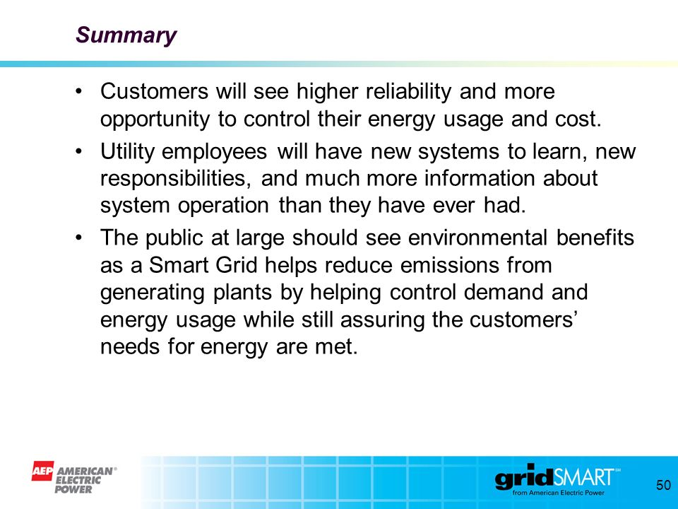 Summary Customers will see higher reliability and more opportunity to control their energy usage and cost.