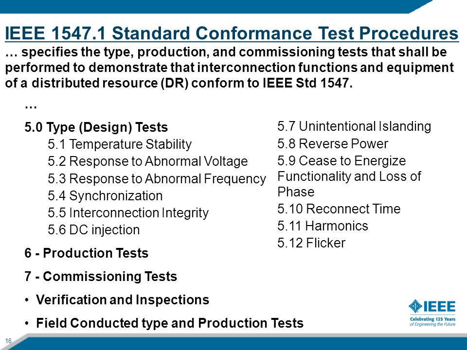 IEEE 1547.1 Standard Conformance Test Procedures … specifies the type, production, and commissioning tests that shall be performed to demonstrate that interconnection functions and equipment of a distributed resource (DR) conform to IEEE Std 1547.