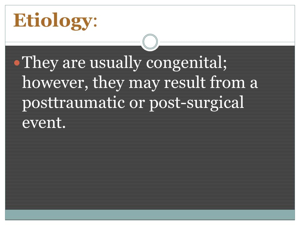Etiology: They are usually congenital; however, they may result from a posttraumatic or post-surgical event.