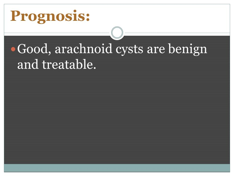 Prognosis: Good, arachnoid cysts are benign and treatable.