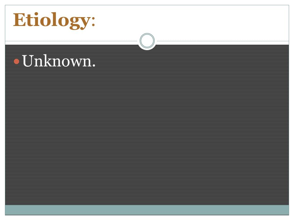 Etiology: Unknown.
