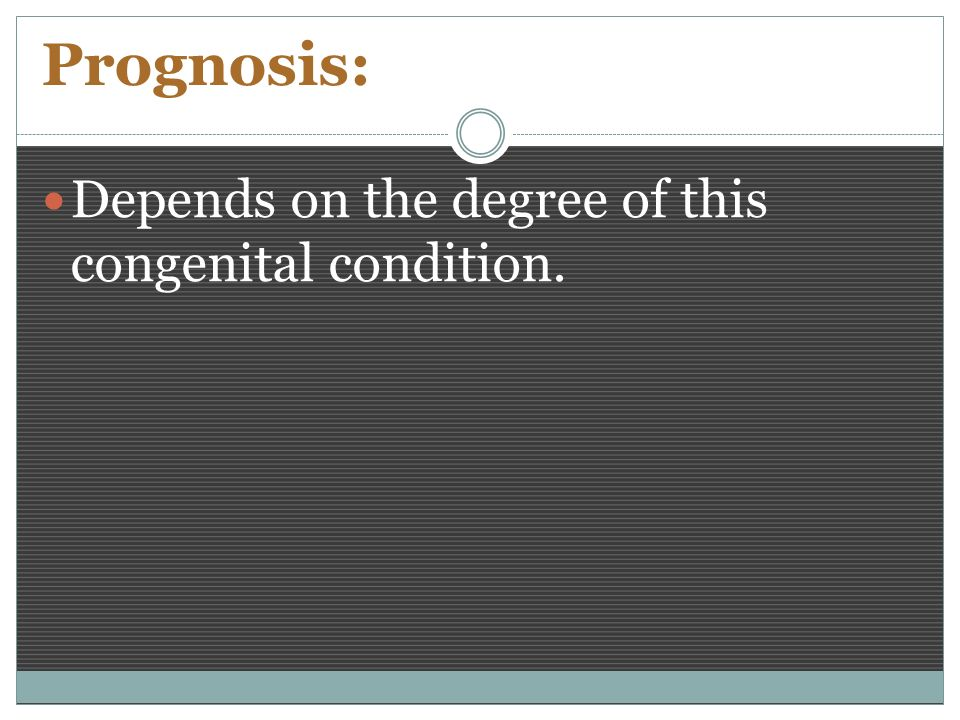 Prognosis: Depends on the degree of this congenital condition.