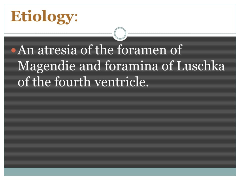 Etiology: An atresia of the foramen of Magendie and foramina of Luschka of the fourth ventricle.