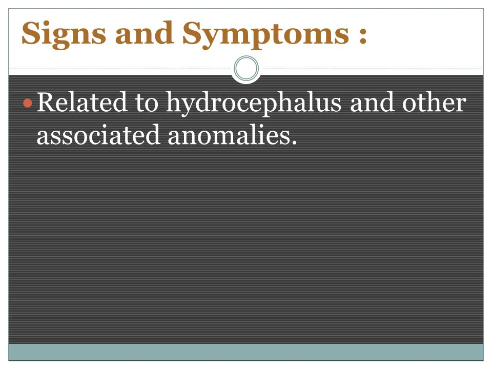 Signs and Symptoms : Related to hydrocephalus and other associated anomalies.