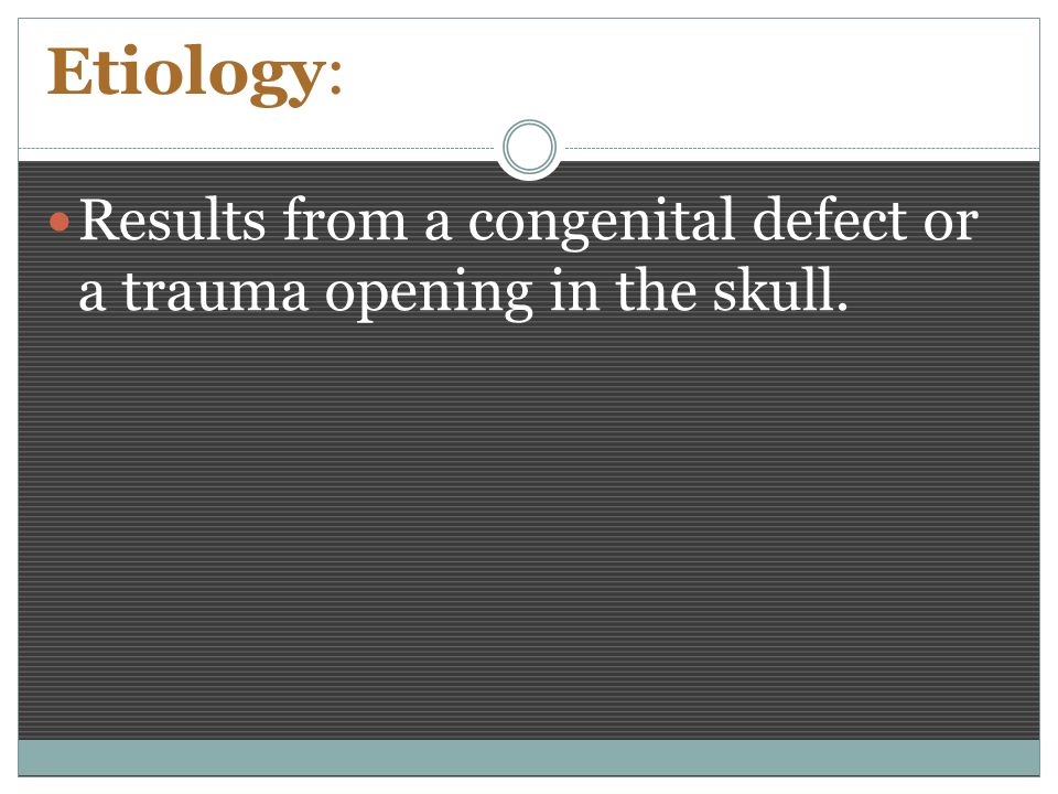Etiology: Results from a congenital defect or a trauma opening in the skull.