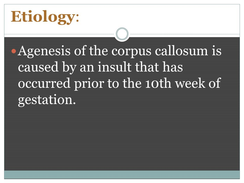 Etiology: Agenesis of the corpus callosum is caused by an insult that has occurred prior to the 10th week of gestation.