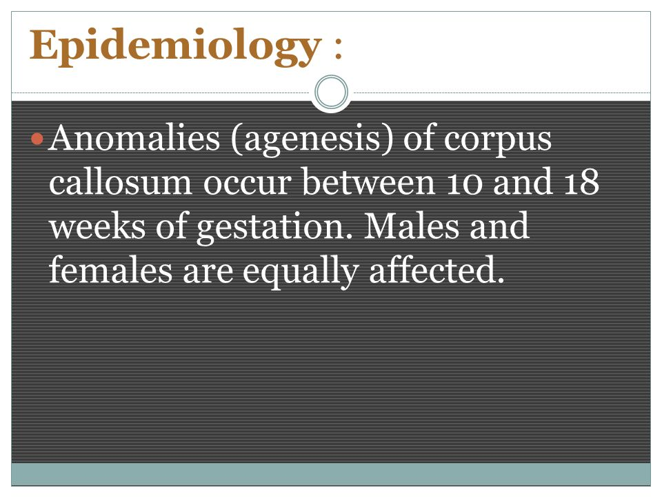 Epidemiology : Anomalies (agenesis) of corpus callosum occur between 10 and 18 weeks of gestation.