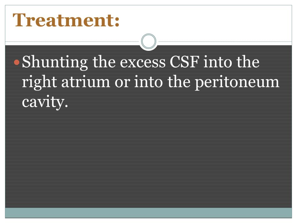 Treatment: Shunting the excess CSF into the right atrium or into the peritoneum cavity.
