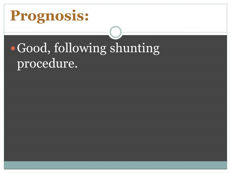 Prognosis: Good, following shunting procedure.