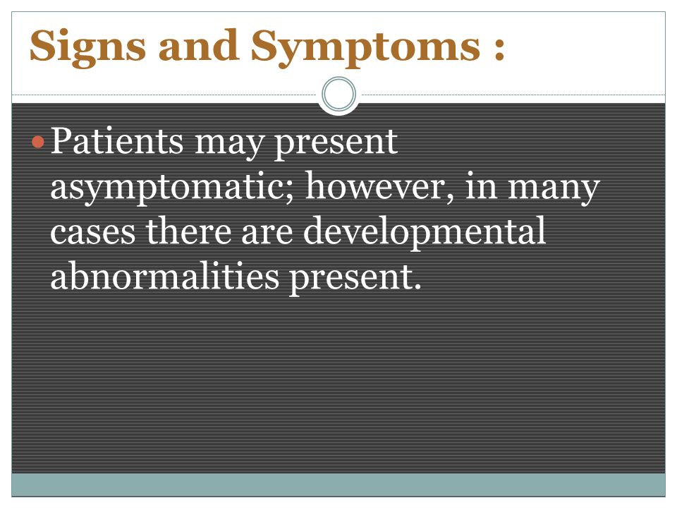 Signs and Symptoms : Patients may present asymptomatic; however, in many cases there are developmental abnormalities present.