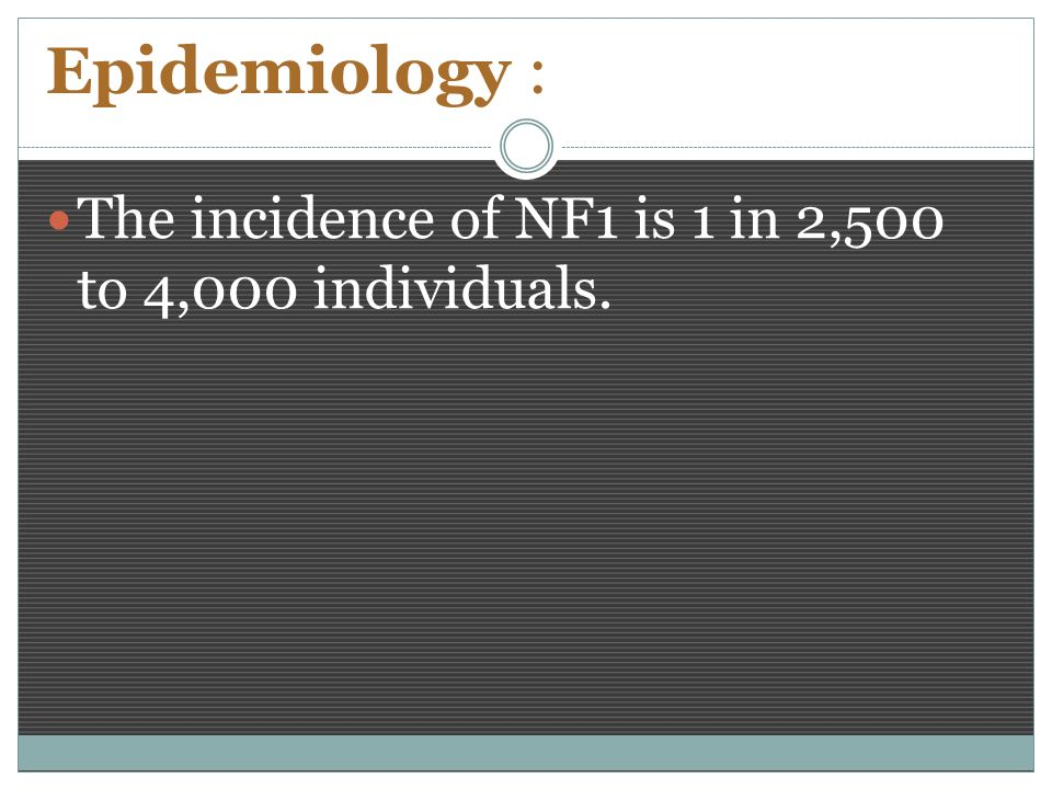 Epidemiology : The incidence of NF1 is 1 in 2,500 to 4,000 individuals.