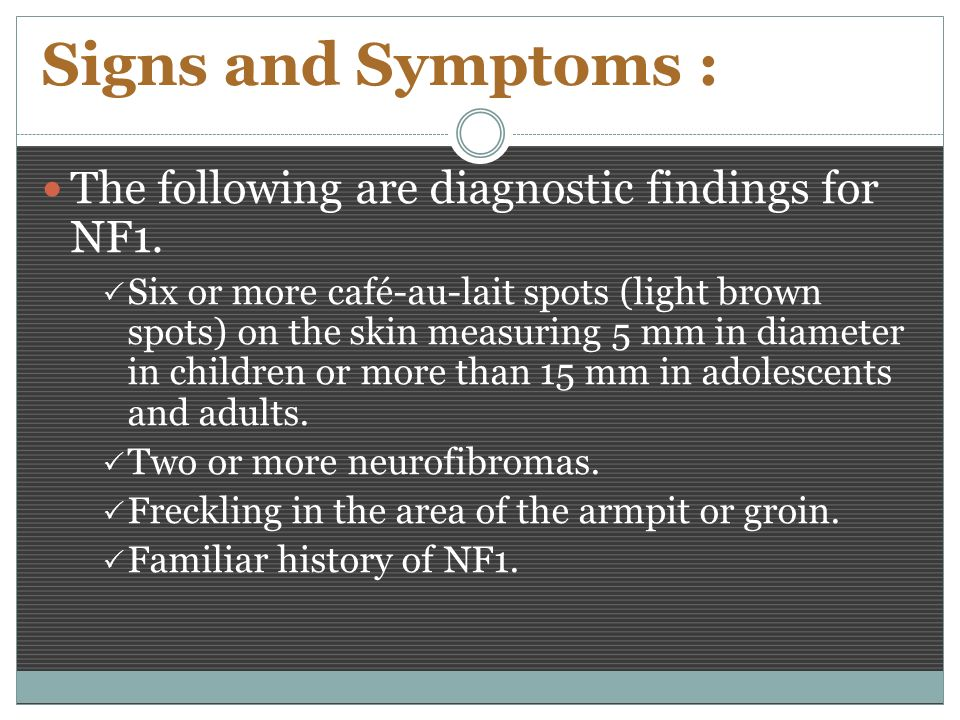 Signs and Symptoms : The following are diagnostic findings for NF1.