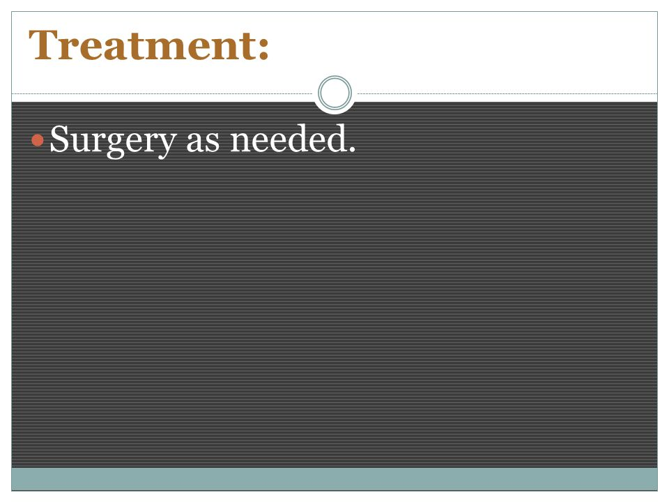 Treatment: Surgery as needed.