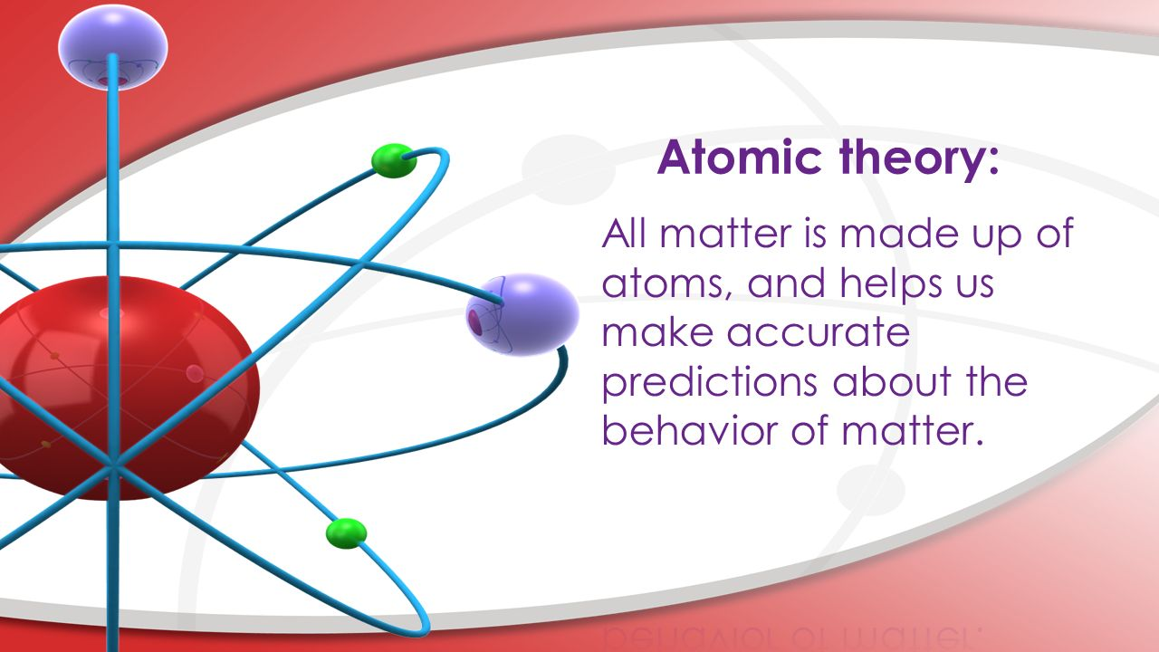 Atomic theory: All matter is made up of atoms, and helps us make accurate predictions about the behavior of matter.